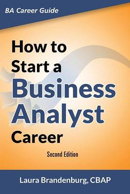 How to Start a Business Analyst Career: The Handbook to Apply Business Analysis Techniques, Select Requirements Training, and Explore Job Roles Leading to a Lucrative Technology Career (Paperback)