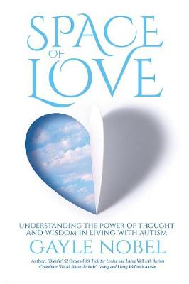 Space of Love: Understanding the Power of Thought and Wisdom in Living with Autism (Paperback)