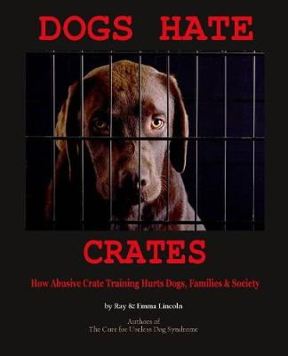 Dogs Hate Crates: How Abusive Crate Training Hurts Dogs, Families & Society (Paperback)