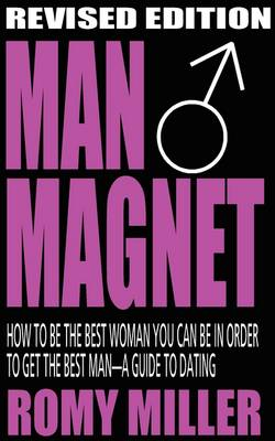 Man Magnet: How to Be the Best Woman You Can Be in Order to Get the Best Man-A Guide To Dating (Revised Edition) (Paperback)