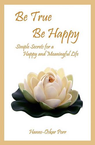 Be True, Be Happy: Simple Secrets for a Happy and Meaningful Life (Paperback)