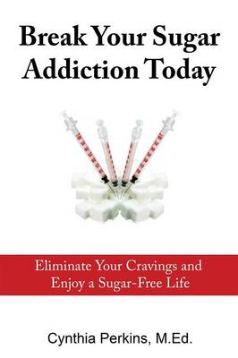 Break Your Sugar Addiction Today: Eliminate Cravings and Enjoy a Sugar-Free Life (Paperback)