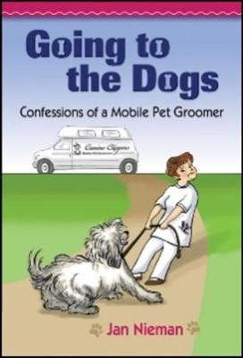 Going to the Dogs: Confessions of a Mobile Pet Groomer (Hardback)