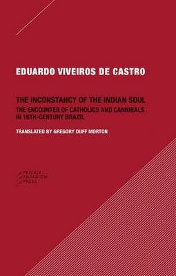 The Inconstancy of the Indian Soul - The Encounter of Catholics and Cannibals in Sixteenth-Century Brazil (Paperback)