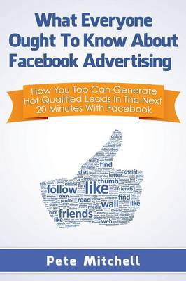 What Everyone Ought to Know about Facebook Advertising: How You Too Can Generate Hot Qualified Leads in the Next 20 Minutes with Facebook (Paperback)