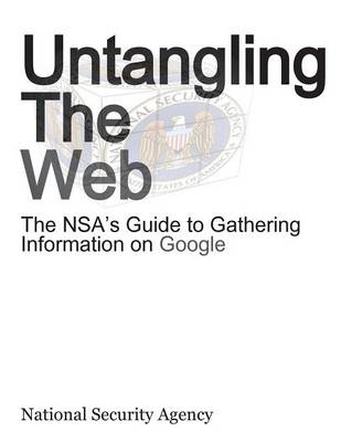 Untangling the Web: The Nsa's Guide to Gathering Information on Google (Paperback)