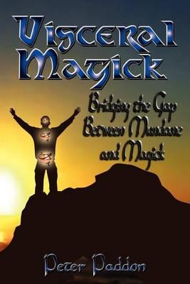 Visceral Magick: Bridging the Gap Between Magick and Mundane (Paperback)