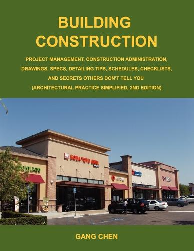 Building Construction: Project Management, Construction Administration, Drawings, Specs, Detailing Tips, Schedules, Checklists, and Secrets Others Don't Tell You (Architectural Practice Simplified, 2nd Edition) (Paperback)