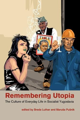 Remembering Utopia: The Culture of Everyday Life in Socialist Yugoslavia (Paperback)