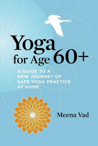 Yoga for Age 60+: A Guide to a New Journey of Safe Yoga Practice at Home (Paperback)