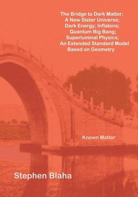 The Bridge to Dark Matter; A New Sister Universe; Dark Energy; Inflatons; Quantum Big Bang; Superluminal Physics; An Extended Standard Model Based on Geometry (Paperback)