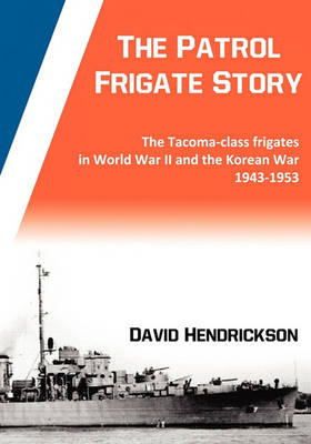 The Patrol Frigate Story | The Tacoma-class Frigates in World War II and the Korean War 1943-1953 (Paperback)