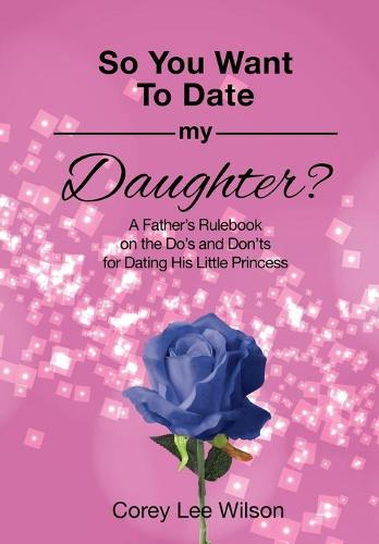 So You Want to Date My Daughter?: A Father's Rulebook on the Do's and Don'ts for Dating His Little Princess (Paperback)