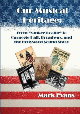 Our Musical Heritage: From Yankee Doodle to Carnegie Hall, Broadway, and the Hollywood Sound Stage (Paperback)