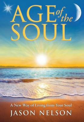 Age of the Soul: a New Way of Living from Your Soul (Hardback)