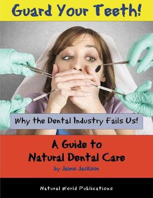 Guard Your Teeth!: Why the Dental Industry Fails Us - A Guide to Natural Dental Care (Paperback)