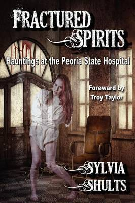 Fractured Spirits: Hauntings at the Peoria State Hospital (Paperback)