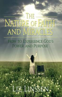 The Nature of Faith and Miracles: How to Experience God's Power and Purpose (Paperback)