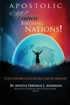 Apostolic Women Birthing Nations! A 21st Century Guide for 21st Century Ministry (Paperback)