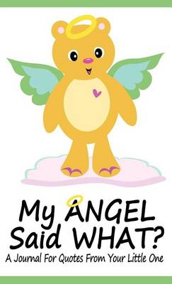 My Angel Said What? A Journal For Quotes From Your Little One (Hardback)