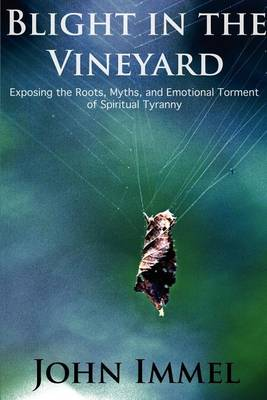 Blight in the Vineyard: Exposing the Roots, Myths, and Emotional Torment of Spiritual Tyranny (Paperback)