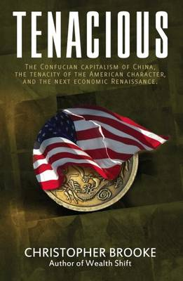 Tenacious: The Confucian Capitalism of China, the Tenacity of the American Character & the Next Economic Renaissance (Hardback)