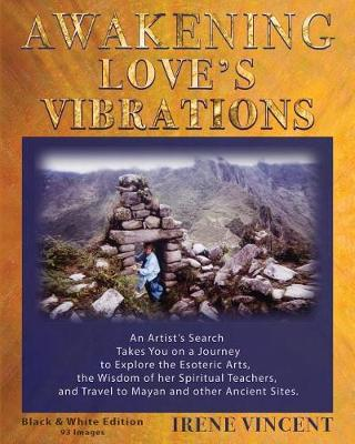 Awakening Love's Vibrations: An Artist's Search Takes You on a Journey to Explore the Esoteric Arts, the Wisdom of Her Spiritual Teachers, and Travel to Mayan and Other Ancient Sites. Black & White Edition - Spiritual Journey Trilogy TWO (Paperback)