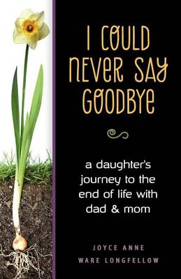I Could Never Say Goodbye: A Daughter's Journey to the End of Life with Dad and Mom (Paperback)