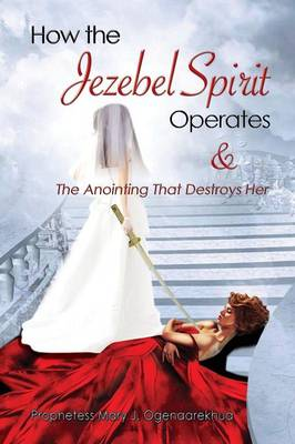How the Jezebel Spirit Operates and the Anointing That Destroys Her (Paperback)
