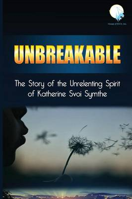 Unbreakable: The Story of the Unrelenting Spirit of Katherine Svoi Symthe (Paperback)