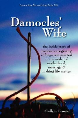Damocles' Wife: The Inside Story of Cancer Caregiving & Long-Term Survival in the Midst of Motherhood, Marriage & Making Life Matter (Paperback)