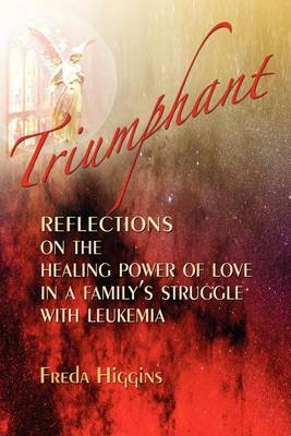 Triumphant: Reflections On The Healing Power of Love In A Family's Struggle With Leukemia (Paperback)