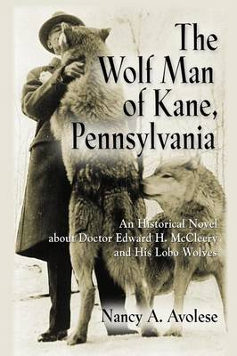 The Wolf Man of Kane, Pennsylvania: An Historical Novel about Doctor Edward H. McCleery and His Lobo Wolves (Paperback)
