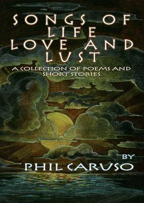 Songs Of Life, Love And Lust (A Collection Of Poems And Short Stories) (Paperback)
