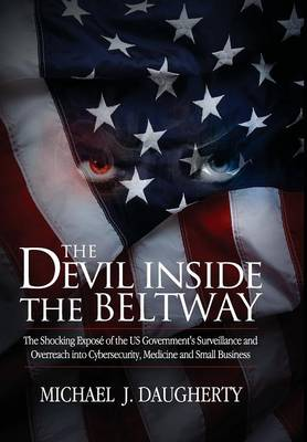 The Devil Inside the Beltway: The Shocking Expose of the US Government's Surveillance and Overreach into Cybersecurity, Medicine and Small Business (Hardback)