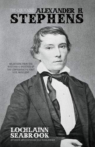 The Quotable Alexander H. Stephens: Selections From the Writings and Speeches of the Confederacy's First Vice President (Paperback)
