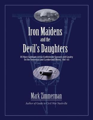 Iron Maidens and the Devil's Daughters: US Navy Gunboats versus Confederate Gunners and Cavalry on the Tennessee and Cumberland Rivers, 1861-65 (Paperback)