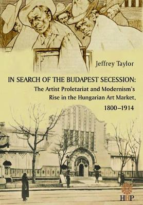 In Search of the Budapest Secession: The Artist Proletariat and the Modernism's Rise in the Hungarian Art Market, 1800-1914 (Hardback)