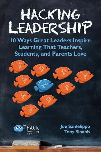 Hacking Leadership: 10 Ways Great Leaders Inspire Learning That Teachers, Students, and Parents Love - Hack Learning 5 (Paperback)