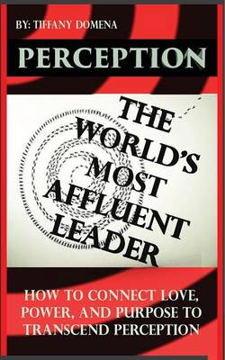Perception the World's Most Affluent Leader: Connect Love, Power, and Purpose to Transcend Perception (Paperback)