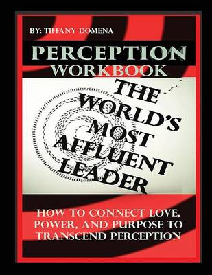 Perception the World's Most Affluent Leader Workbook: Connect Love, Power, and Purpose to Transcend Perception (Paperback)