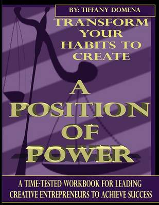 Transform Your Habits to Create a Position of Power: A Time-Tested Workbook for Leading Creative Entrepreneurs to Achieve Success (Paperback)