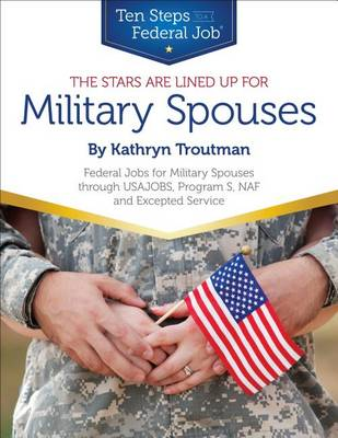 Stars Are Lined Up for Military Spouses: Federal Jobs for Military Spouses Through USAJOBS, Program S, NAF & Excepted Service Ten Steps to a Federal Job (R) for Military Personnel & Spouses (Paperback)