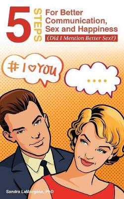 5 Steps for Better Communication, Sex and Happiness: (did I Mention Better Sex?) (Paperback)