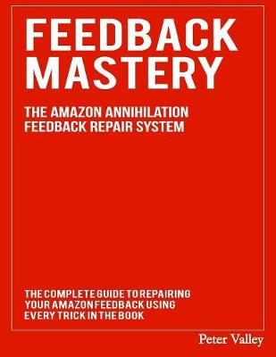 Feedback Mastery: Every Trick to Improving & Removing Amazon Feedback - The Amazon Annihilation Feedback Repair System (Paperback)