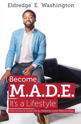 Become M.A.D.E. It's a Lifestyle: How to Live a Good Life by Building Great Relationships (Paperback)