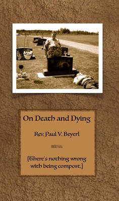 On Death and Dying: There'S Nothing Wrong with Being Compost (Paperback)