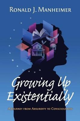 Growing Up Existentially: A Journey from Absurdity to Consciousness (Paperback)