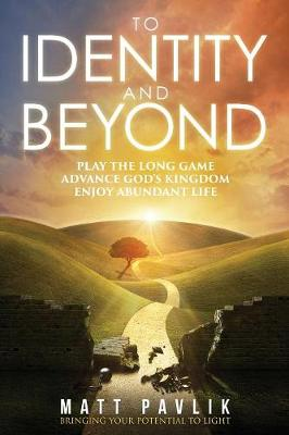 To Identity and Beyond: Play the Long Game, Advance God's Kingdom, Enjoy Abundant Life (Paperback)