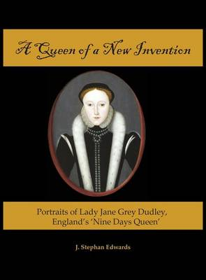 A Queen of a New Invention: Portraits of Lady Jane Grey Dudley, England's Nine Days Queen (Hardback)